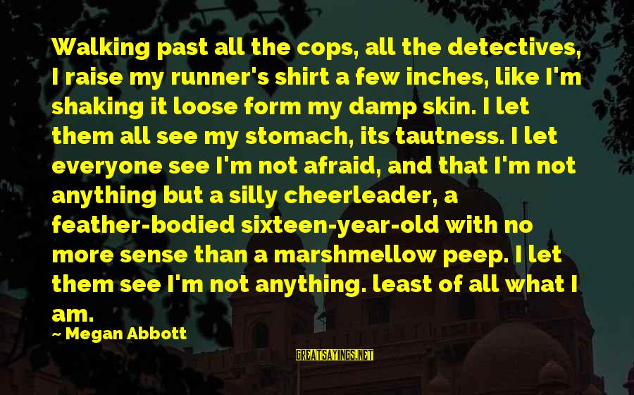 But I'm A Cheerleader Sayings By Megan Abbott: Walking past all the cops, all the detectives, I raise my runner's shirt a few