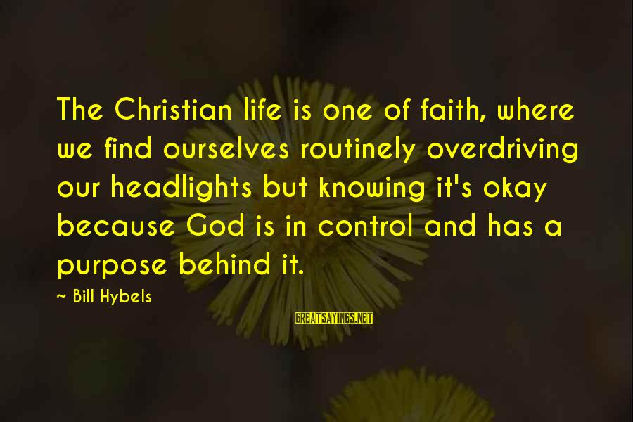 But It's Okay Sayings By Bill Hybels: The Christian life is one of faith, where we find ourselves routinely overdriving our headlights
