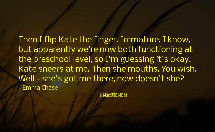 But It's Okay Sayings By Emma Chase: Then I flip Kate the finger. Immature, I know, but apparently we're now both functioning