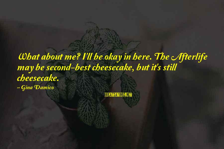 But It's Okay Sayings By Gina Damico: What about me? I'll be okay in here. The Afterlife may be second-best cheesecake, but