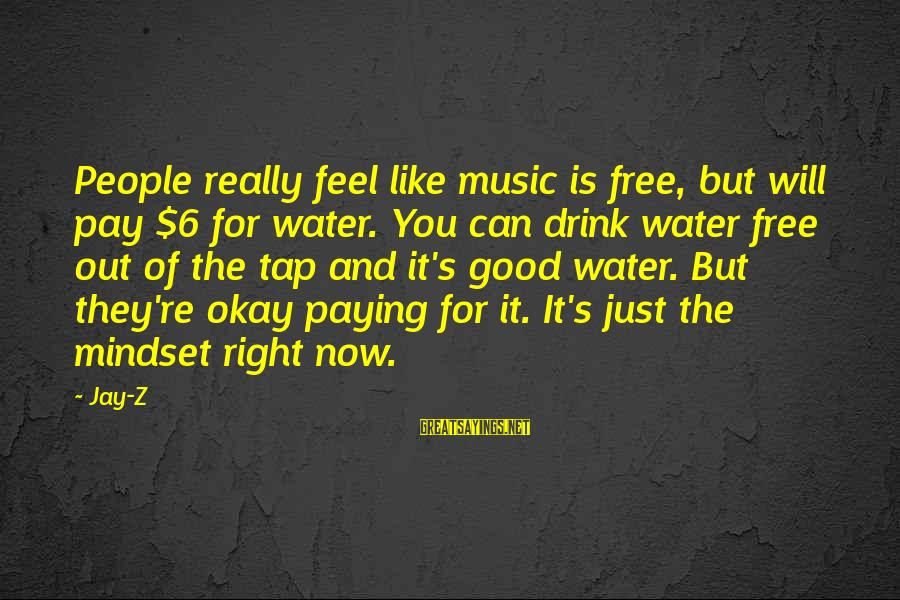 But It's Okay Sayings By Jay-Z: People really feel like music is free, but will pay $6 for water. You can