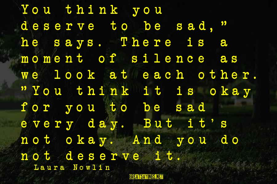 """But It's Okay Sayings By Laura Nowlin: You think you deserve to be sad,"""" he says. There is a moment of silence"""