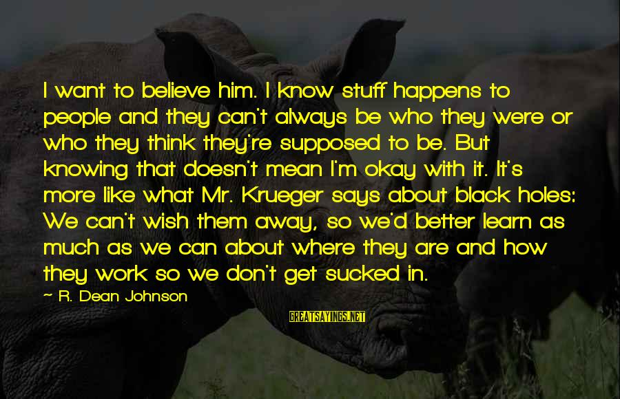 But It's Okay Sayings By R. Dean Johnson: I want to believe him. I know stuff happens to people and they can't always