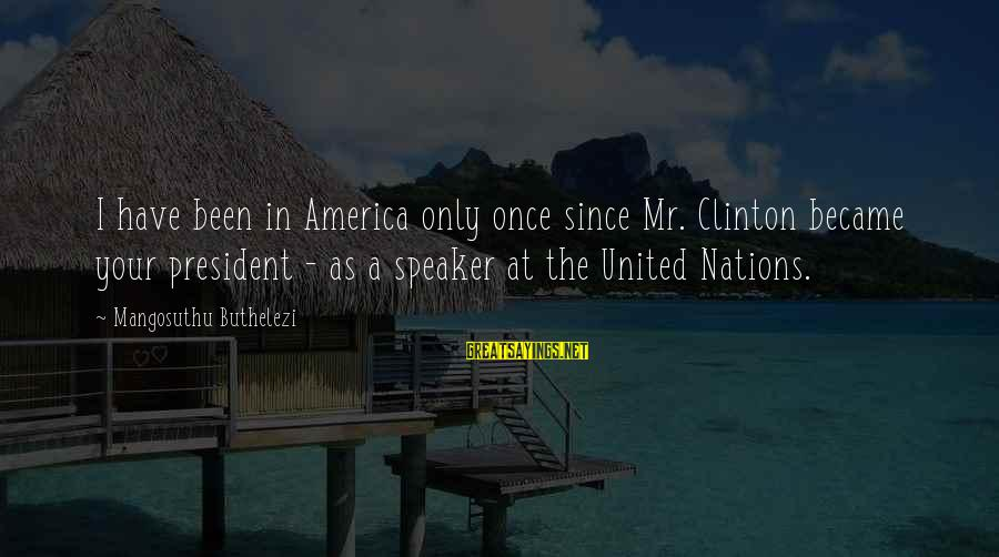 Buthelezi Sayings By Mangosuthu Buthelezi: I have been in America only once since Mr. Clinton became your president - as