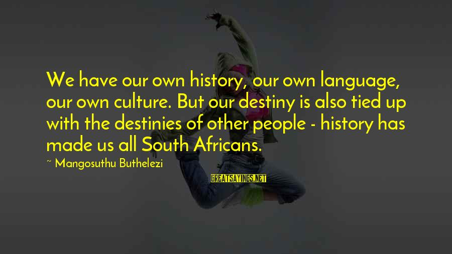 Buthelezi Sayings By Mangosuthu Buthelezi: We have our own history, our own language, our own culture. But our destiny is