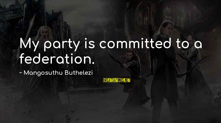 Buthelezi Sayings By Mangosuthu Buthelezi: My party is committed to a federation.