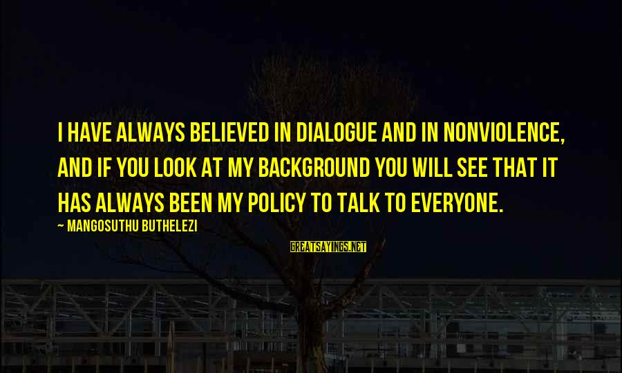 Buthelezi Sayings By Mangosuthu Buthelezi: I have always believed in dialogue and in nonviolence, and if you look at my