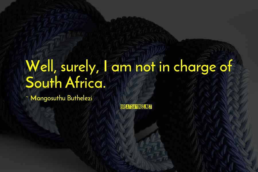 Buthelezi Sayings By Mangosuthu Buthelezi: Well, surely, I am not in charge of South Africa.