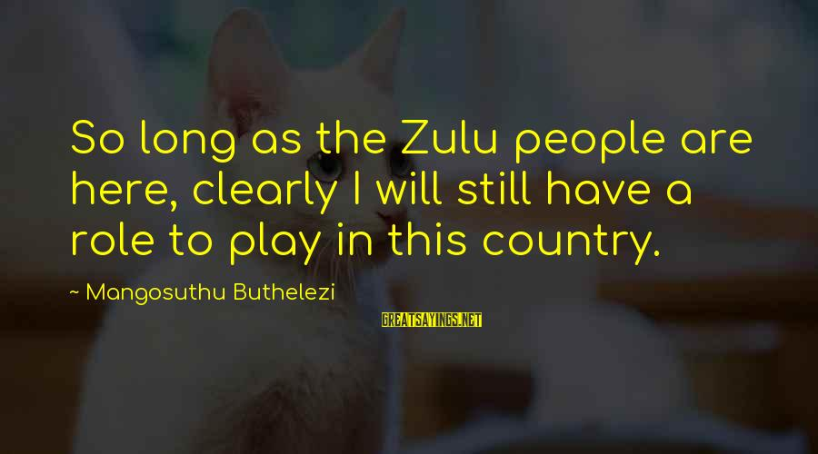 Buthelezi Sayings By Mangosuthu Buthelezi: So long as the Zulu people are here, clearly I will still have a role