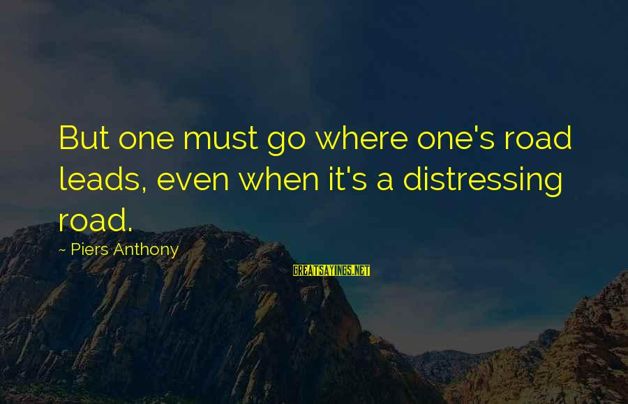 Buthelezi Sayings By Piers Anthony: But one must go where one's road leads, even when it's a distressing road.