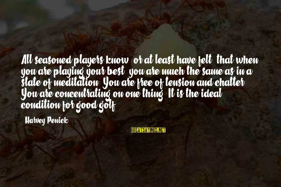 Butor Sayings By Harvey Penick: All seasoned players know, or at least have felt, that when you are playing your