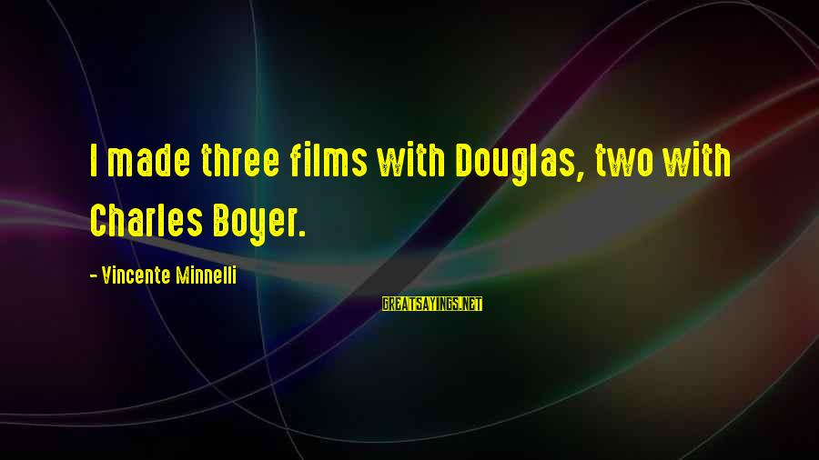 Butor Sayings By Vincente Minnelli: I made three films with Douglas, two with Charles Boyer.