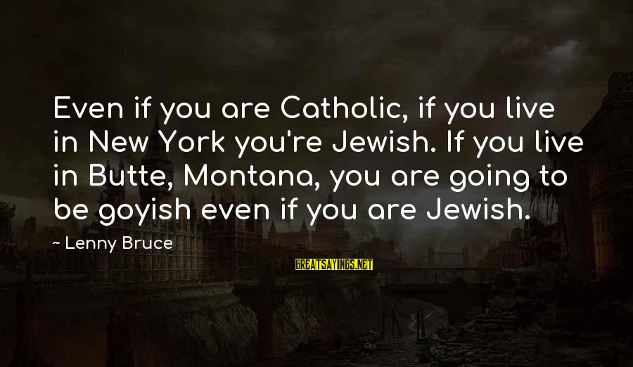 Butte Montana Sayings By Lenny Bruce: Even if you are Catholic, if you live in New York you're Jewish. If you