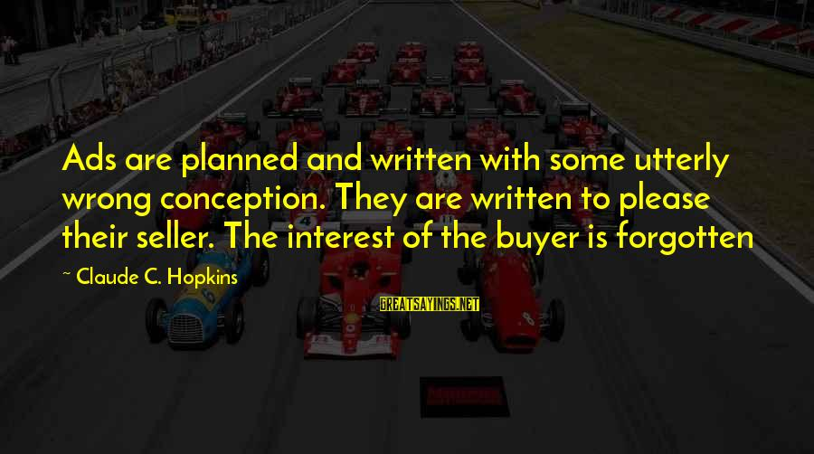 Buyer And Seller Sayings By Claude C. Hopkins: Ads are planned and written with some utterly wrong conception. They are written to please