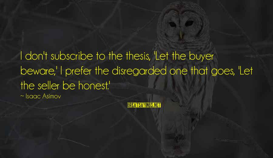 Buyer And Seller Sayings By Isaac Asimov: I don't subscribe to the thesis, 'Let the buyer beware,' I prefer the disregarded one