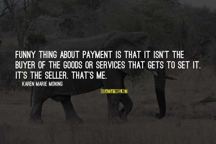 Buyer And Seller Sayings By Karen Marie Moning: Funny thing about payment is that it isn't the buyer of the goods or services