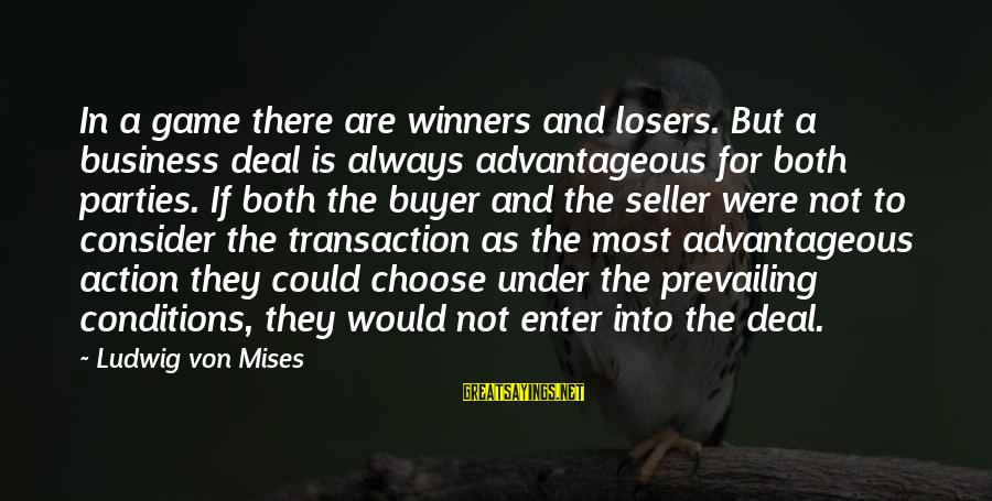 Buyer And Seller Sayings By Ludwig Von Mises: In a game there are winners and losers. But a business deal is always advantageous