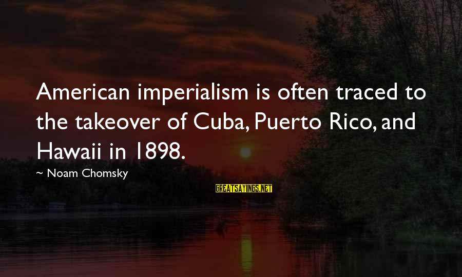 Buyer And Seller Sayings By Noam Chomsky: American imperialism is often traced to the takeover of Cuba, Puerto Rico, and Hawaii in