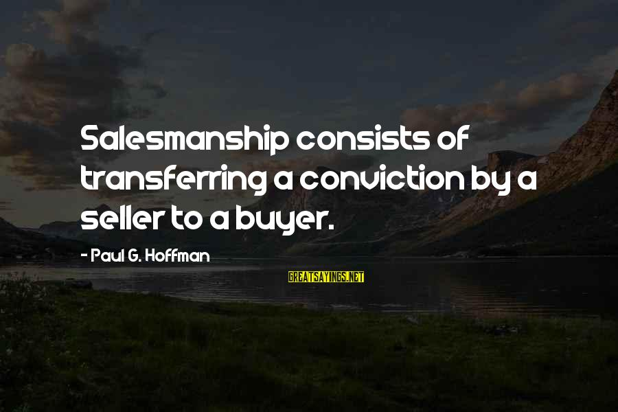 Buyer And Seller Sayings By Paul G. Hoffman: Salesmanship consists of transferring a conviction by a seller to a buyer.