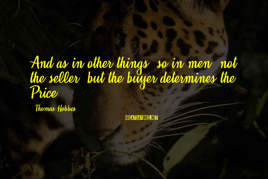 Buyer And Seller Sayings By Thomas Hobbes: And as in other things, so in men, not the seller, but the buyer determines
