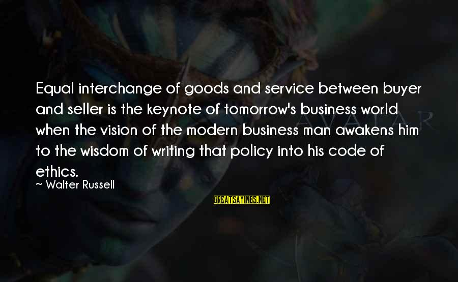 Buyer And Seller Sayings By Walter Russell: Equal interchange of goods and service between buyer and seller is the keynote of tomorrow's
