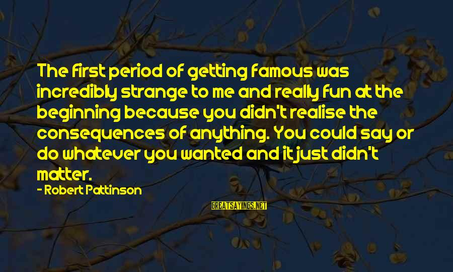Buzzing Bee Sayings By Robert Pattinson: The first period of getting famous was incredibly strange to me and really fun at