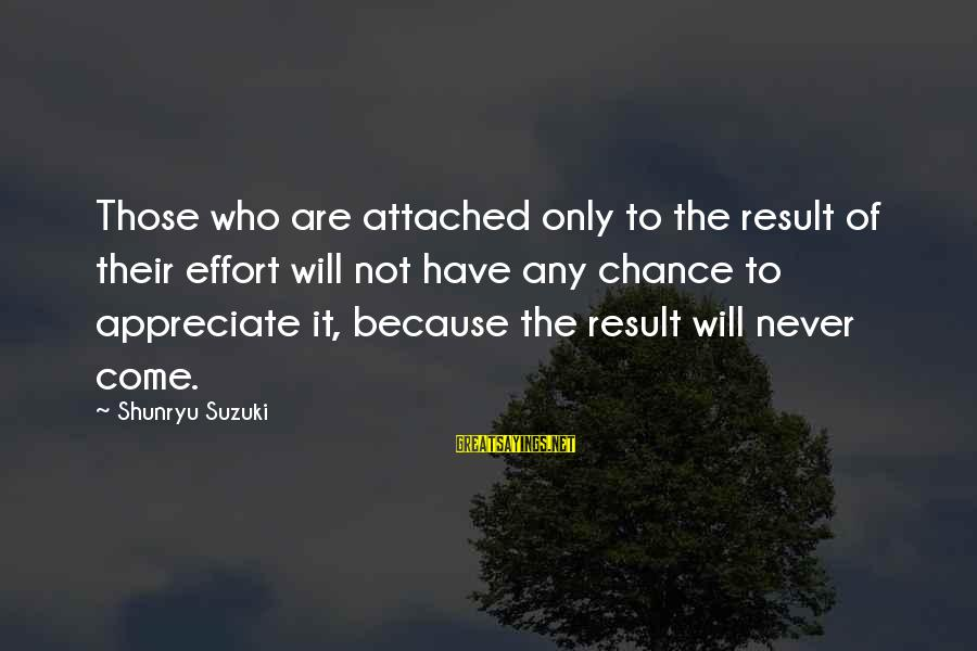 Buzzing Bee Sayings By Shunryu Suzuki: Those who are attached only to the result of their effort will not have any