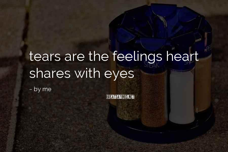 By Me Sayings: tears are the feelings heart shares with eyes