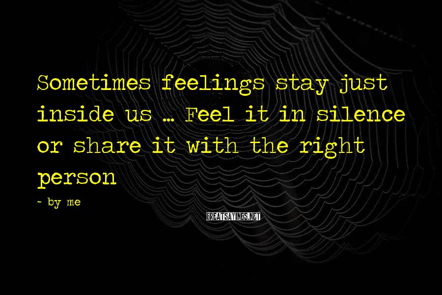 By Me Sayings: Sometimes feelings stay just inside us ... Feel it in silence or share it with