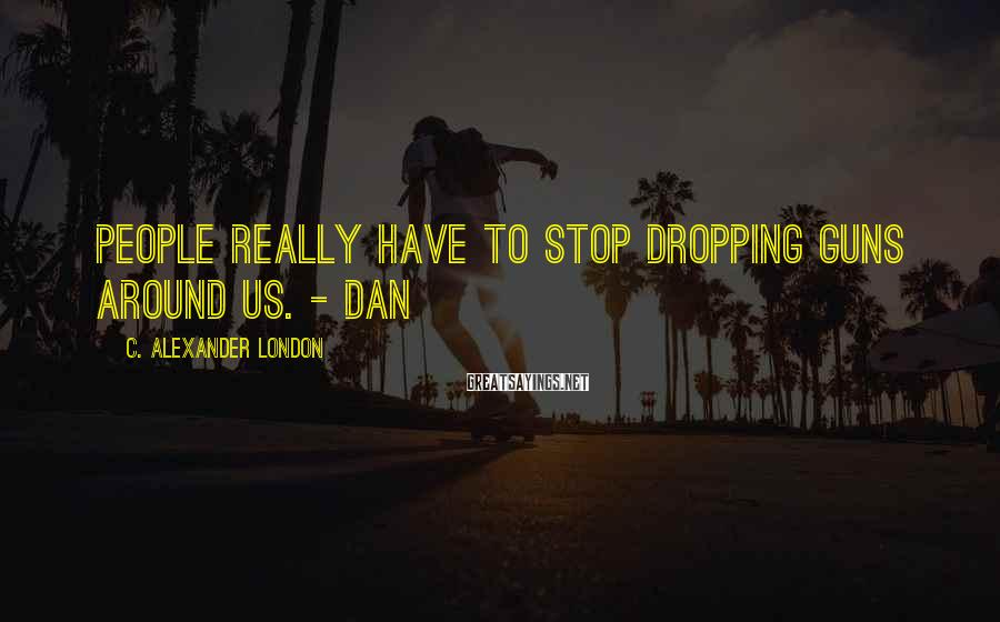 C. Alexander London Sayings: People really have to stop dropping guns around us. - Dan