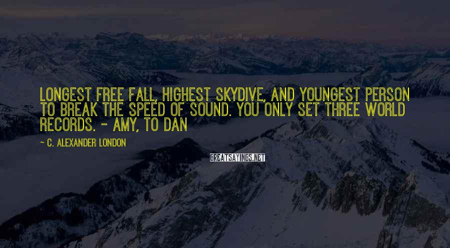 C. Alexander London Sayings: Longest free fall, highest skydive, and youngest person to break the speed of sound. You