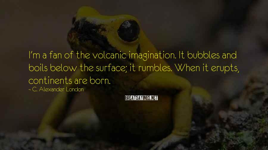 C. Alexander London Sayings: I'm a fan of the volcanic imagination. It bubbles and boils below the surface; it