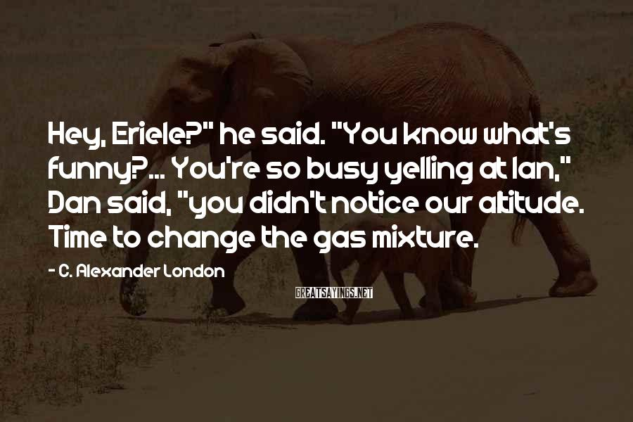 """C. Alexander London Sayings: Hey, Eriele?"""" he said. """"You know what's funny?... You're so busy yelling at Ian,"""" Dan"""