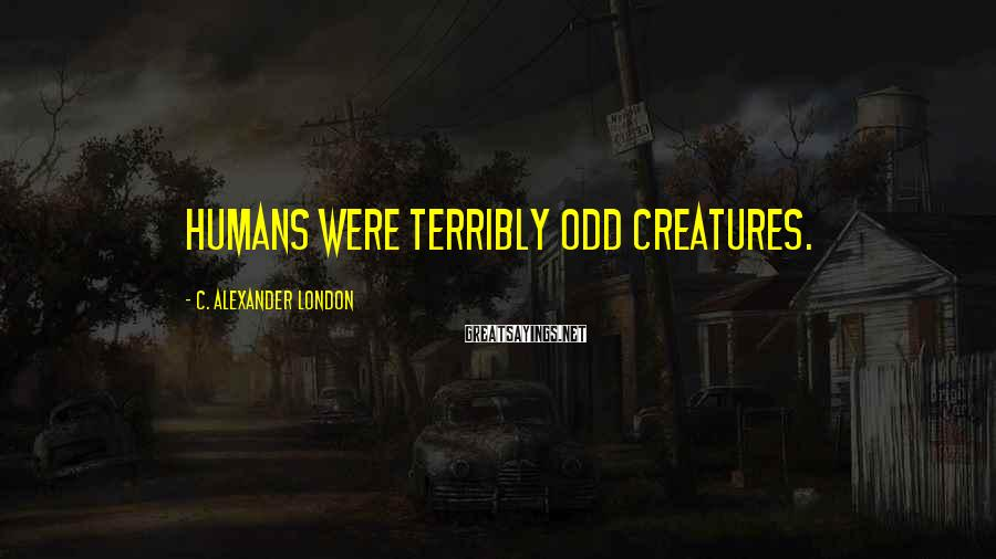 C. Alexander London Sayings: Humans were terribly odd creatures.