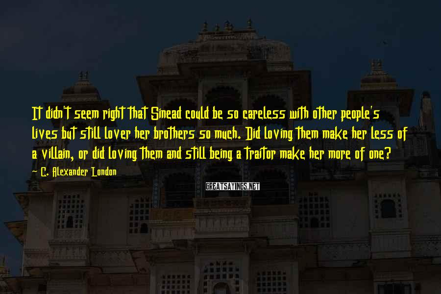 C. Alexander London Sayings: It didn't seem right that Sinead could be so careless with other people's lives but