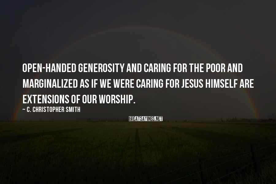 C. Christopher Smith Sayings: Open-handed generosity and caring for the poor and marginalized as if we were caring for