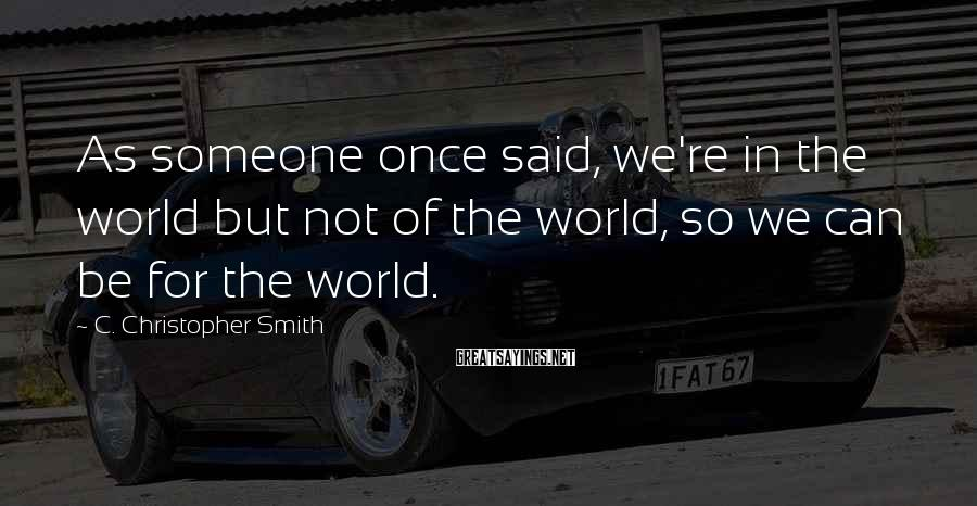 C. Christopher Smith Sayings: As someone once said, we're in the world but not of the world, so we