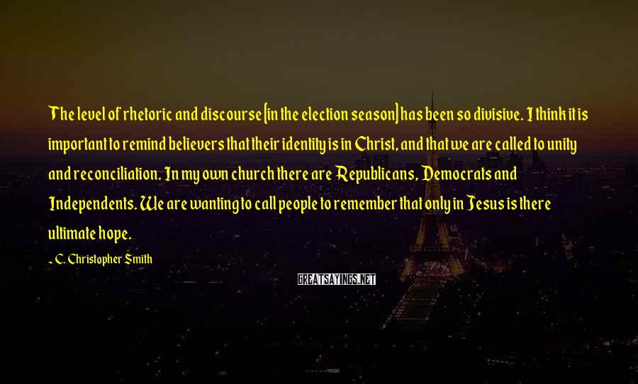 C. Christopher Smith Sayings: The level of rhetoric and discourse [in the election season] has been so divisive. I