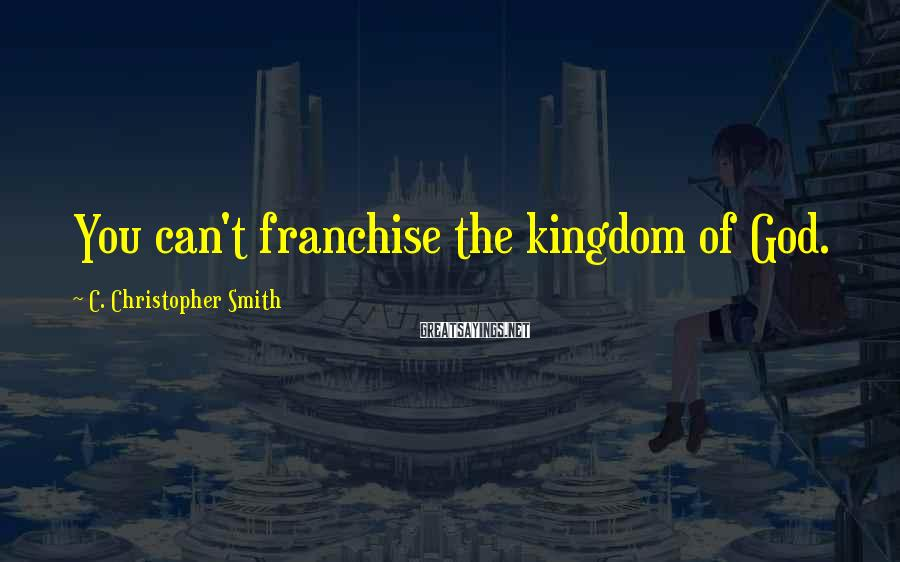 C. Christopher Smith Sayings: You can't franchise the kingdom of God.