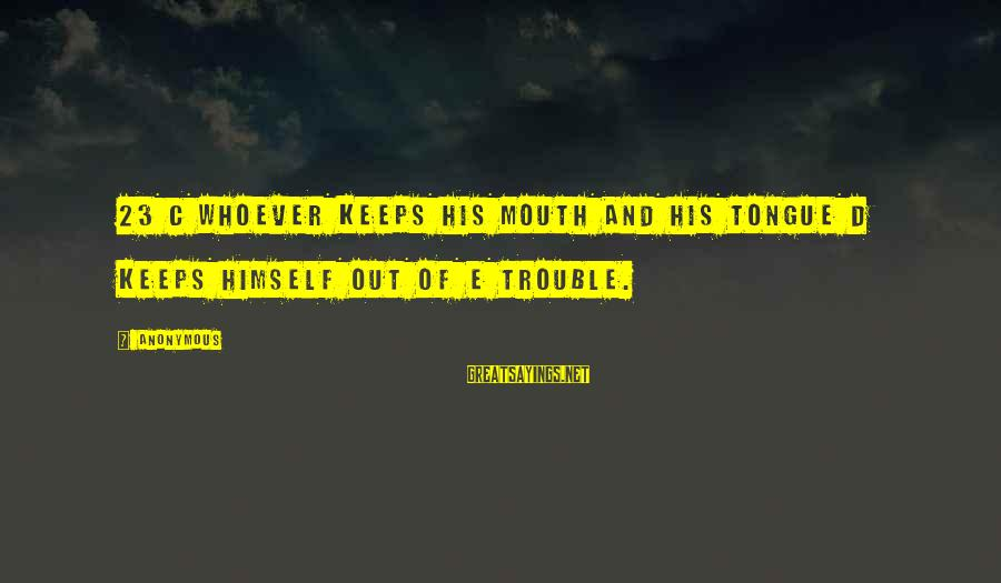 C.e. D'oh Sayings By Anonymous: 23 c Whoever keeps his mouth and his tongue d keeps himself out of e