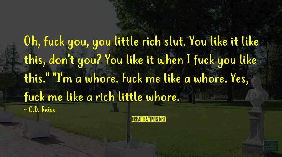 C.e. D'oh Sayings By C.D. Reiss: Oh, fuck you, you little rich slut. You like it like this, don't you? You