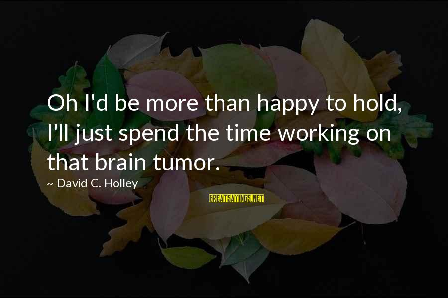 C.e. D'oh Sayings By David C. Holley: Oh I'd be more than happy to hold, I'll just spend the time working on