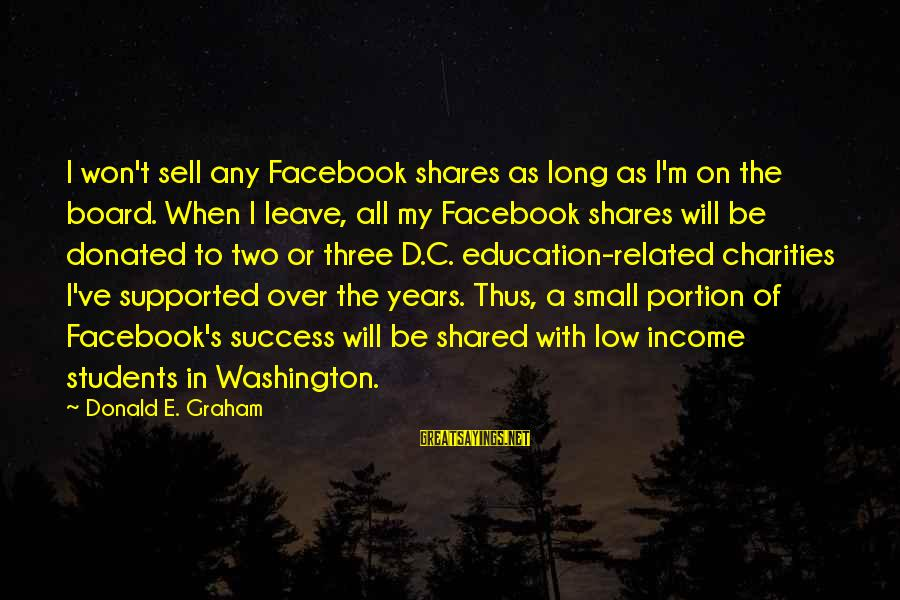 C.e. D'oh Sayings By Donald E. Graham: I won't sell any Facebook shares as long as I'm on the board. When I