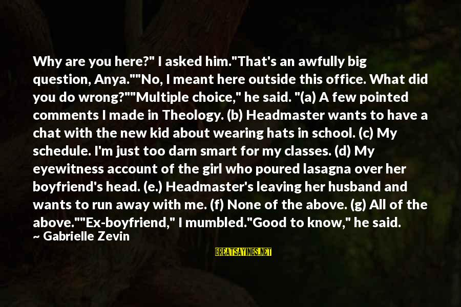 """C.e. D'oh Sayings By Gabrielle Zevin: Why are you here?"""" I asked him.""""That's an awfully big question, Anya.""""""""No, I meant here"""