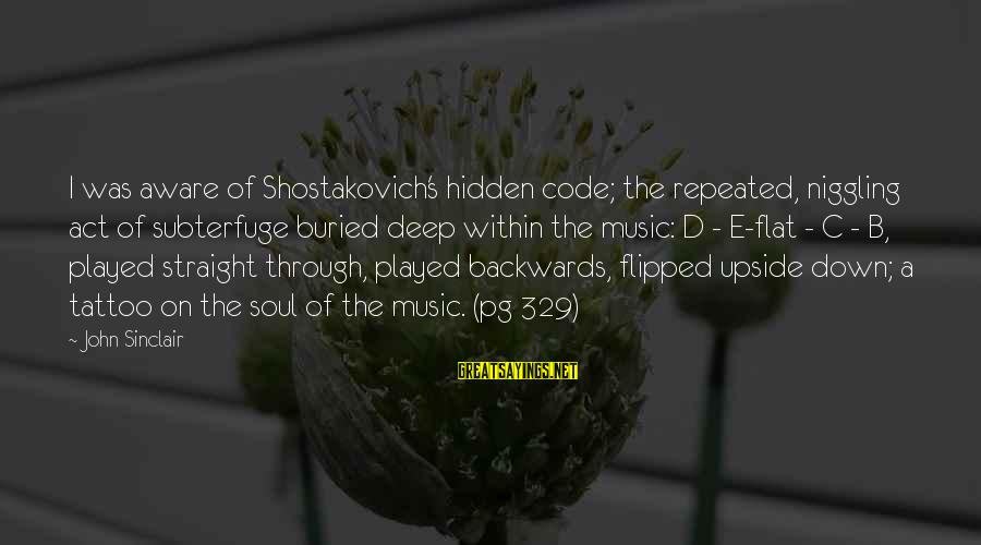 C.e. D'oh Sayings By John Sinclair: I was aware of Shostakovich's hidden code; the repeated, niggling act of subterfuge buried deep