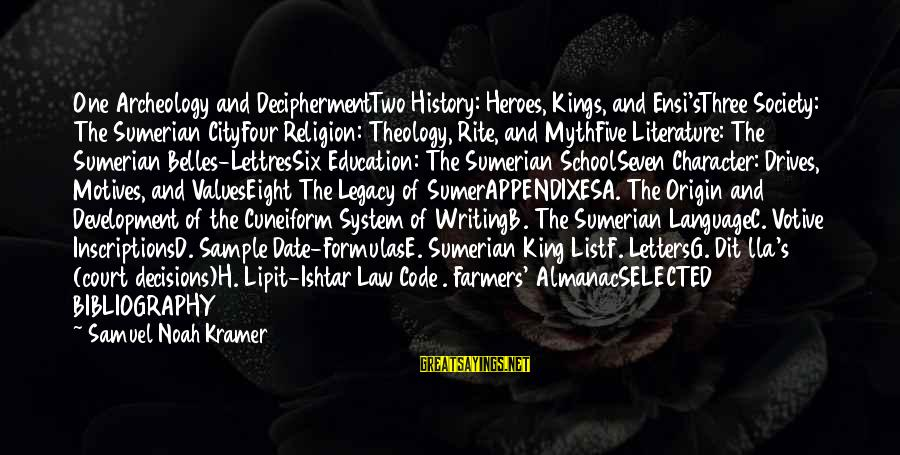 C.e. D'oh Sayings By Samuel Noah Kramer: One Archeology and DeciphermentTwo History: Heroes, Kings, and Ensi'sThree Society: The Sumerian CityFour Religion: Theology,
