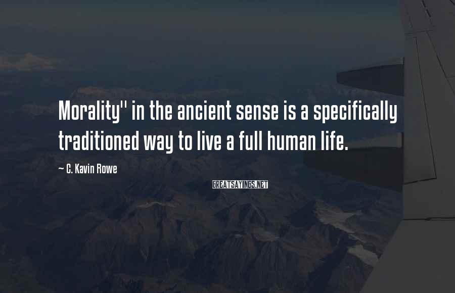 "C. Kavin Rowe Sayings: Morality"" in the ancient sense is a specifically traditioned way to live a full human"