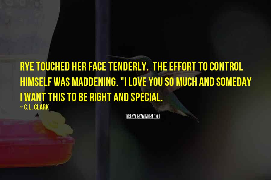 "C.L. Clark Sayings: Rye touched her face tenderly. The effort to control himself was maddening. ""I love you"