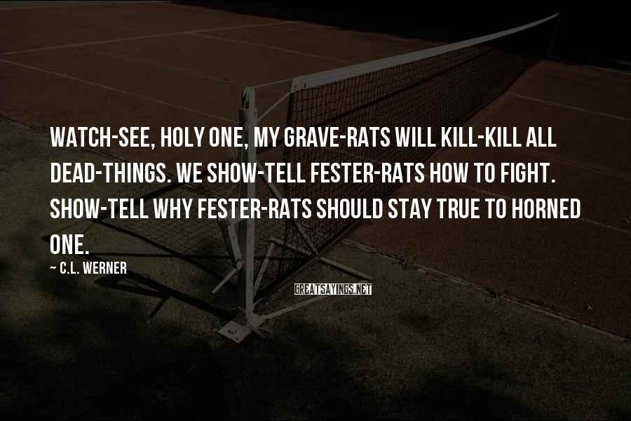 C.L. Werner Sayings: Watch-see, Holy One, my grave-rats will kill-kill all dead-things. We show-tell Fester-rats how to fight.