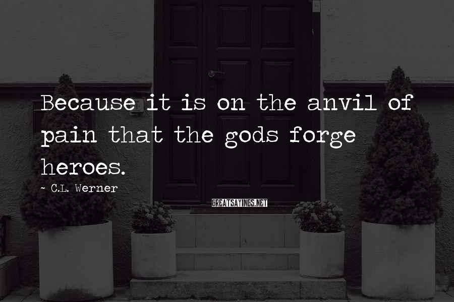 C.L. Werner Sayings: Because it is on the anvil of pain that the gods forge heroes.